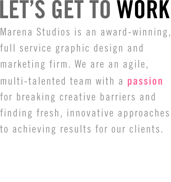 Marena Studios is an award-winning, full service graphic design and marketing firm. We are an agile, multi-talented team with a passion for breaking creative barriers and finding fresh, innovative approaches to achieving results for our clients.