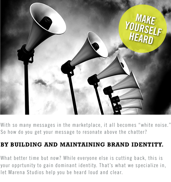 "With so many messages in the marketplace, it all becomes ""white noise."" So how do you get your message to resonate above the chatter? BY BUILDING AND MAINTAINING BRAND IDENTITY. What better time but now? While everyone else is cutting back, this is your opprtunity to gain dominant identity. That's what we specialize in, let Marena Studios help you be heard loud and clear."